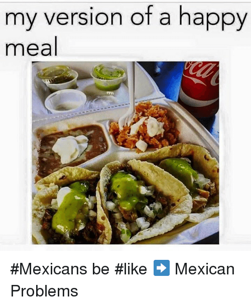 Mexican Be Like: my version of a happy  meal #Mexicans be #like ➡ Mexican Problems