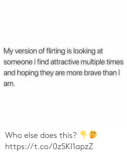 Brave, Looking, and Who: My version of flirting is looking at  someone I find attractive multiple times  and hoping they are more brave than l  am Who else does this? 👇🤔 https://t.co/0zSKI1apzZ