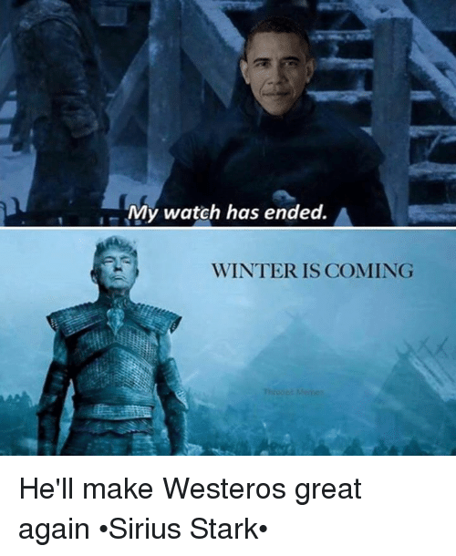 Westero: My watch has ended.  WINTER IS COMING He'll make Westeros great again •Sirius Stark•