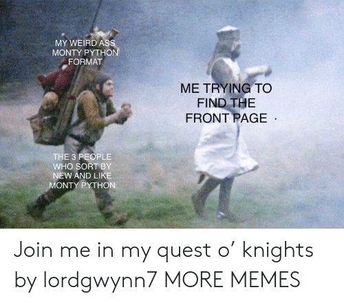 join.me: MY WEIRD As  MONTY PYTHO  FORMAT  ME TRYING TO  FIND THE  FRONT PAGE  THE 3 PEOPLE  WHO SORT BY  NEW AND LIKE  ONTY PYTHON Join me in my quest o' knights by lordgwynn7 MORE MEMES
