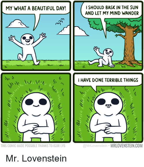 Lovenstein: MY WHAT A BEAUTIFUL DAY!  THIS COMIC MADE POSSIBLE THANKS TO IGOR LYS  SHOULD BASK IN THE SUN  AND LET MY MIND WANDER  I HAVE DONE TERRIBLE THINGS  Mr Owen Stein  MRLOVENSTEIN COM Mr. Lovenstein