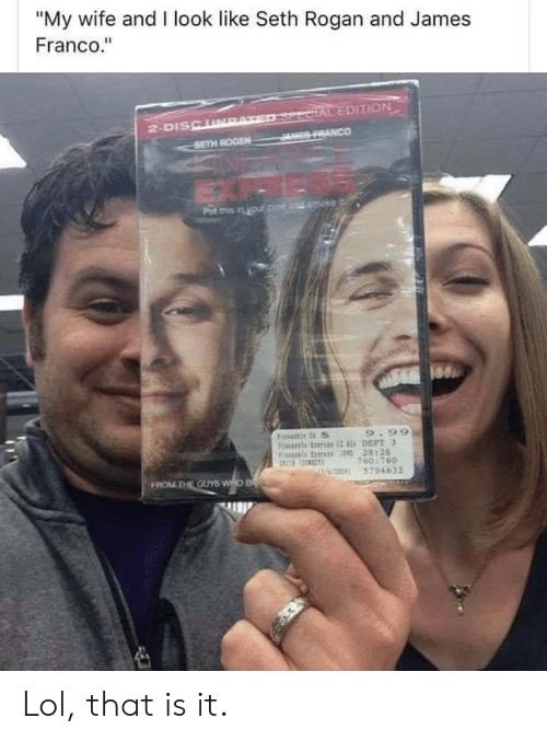 "Dept: ""My wife and I look like Seth Rogan and James  Franco.""  SercIAL EDITION  JES FRANCO  2-DISCURAT  SETH ROGEN  Pat this in your ppe and moke  9.99  Fiis rs 2 DEPT 3  Fis E 0 28128  160:760  U0 5794632  FROM THE OUYS WHO B Lol, that is it."