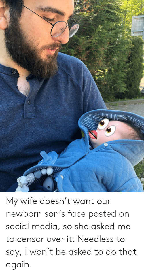 Me To: My wife doesn't want our newborn son's face posted on social media, so she asked me to censor over it. Needless to say, I won't be asked to do that again.