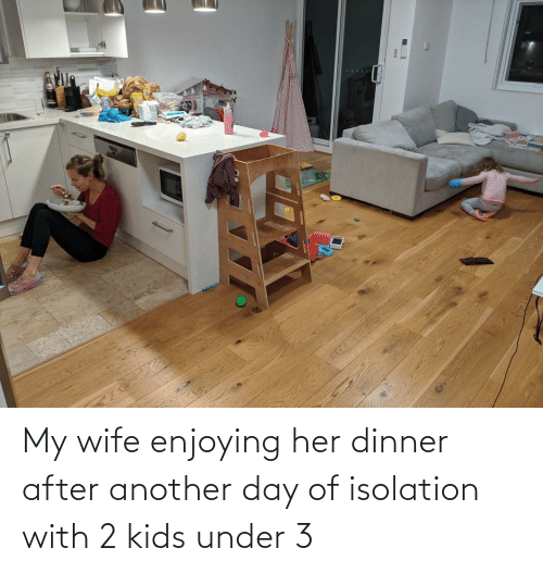 Under: My wife enjoying her dinner after another day of isolation with 2 kids under 3