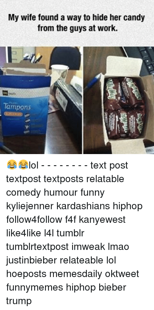 Lol Texts: My wife found a way to hide her candy  from the guys at work.  Tampons 😂😂lol - - - - - - - - text post textpost textposts relatable comedy humour funny kyliejenner kardashians hiphop follow4follow f4f kanyewest like4like l4l tumblr tumblrtextpost imweak lmao justinbieber relateable lol hoeposts memesdaily oktweet funnymemes hiphop bieber trump