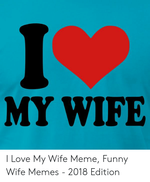 Love My Wife Meme: MY WIFE I Love My Wife Meme, Funny Wife Memes - 2018 Edition