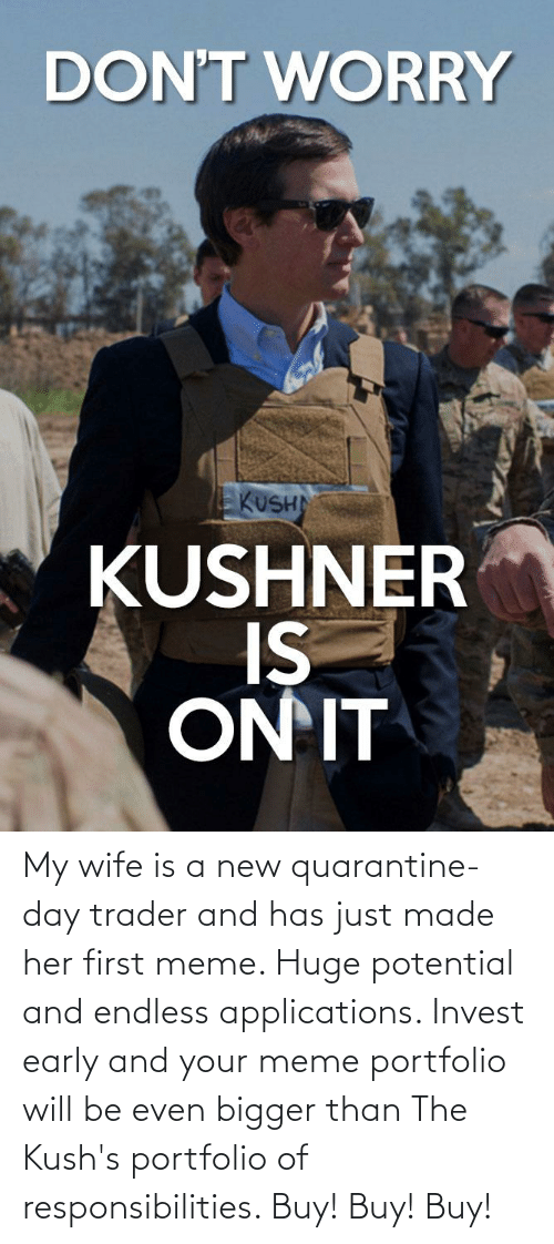 responsibilities: My wife is a new quarantine-day trader and has just made her first meme. Huge potential and endless applications. Invest early and your meme portfolio will be even bigger than The Kush's portfolio of responsibilities. Buy! Buy! Buy!