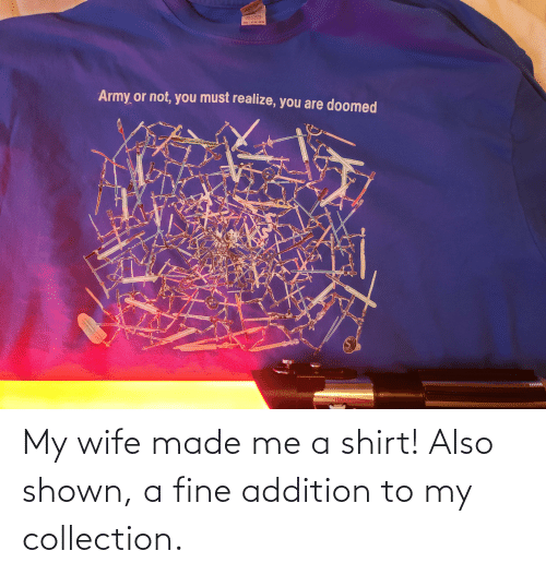 Shown: My wife made me a shirt! Also shown, a fine addition to my collection.