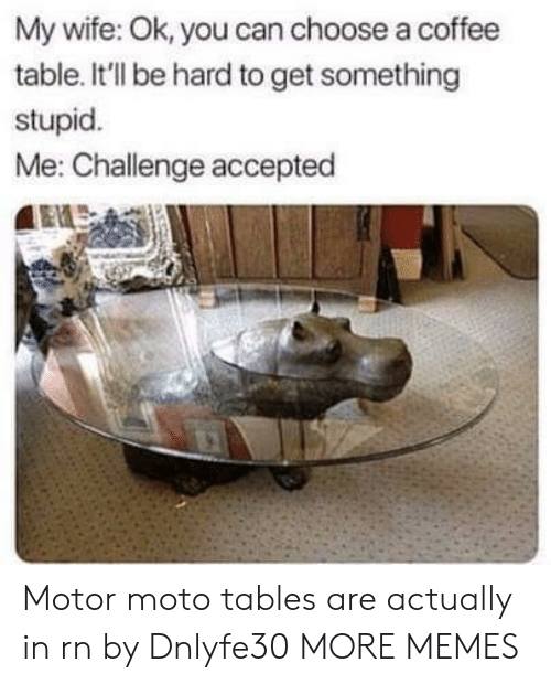 Motor: My wife: Ok, you can choose a coffee  table. It'll be hard to get something  stupid.  Me: Challenge accepted Motor moto tables are actually in rn by Dnlyfe30 MORE MEMES