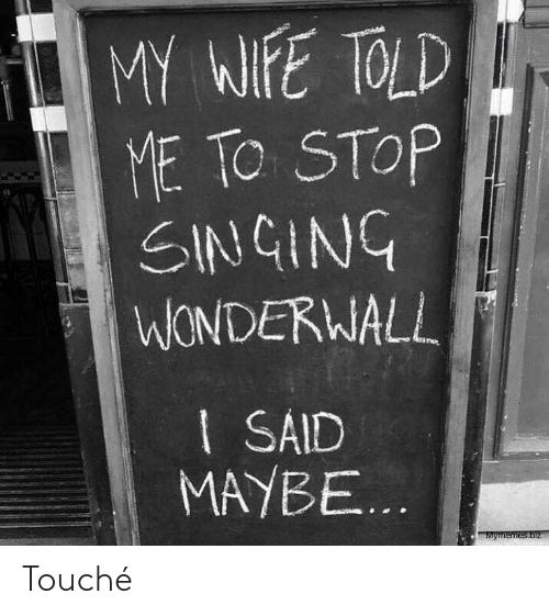 Singing: MY WIFE TOLD  ME TO STOP  SINGING  WONDERWALL  I SAID  MAYBE...  Mymemes.biz Touché