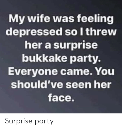 Party, Wife, and Her: My wife was feeling  depressed so I threw  her a surprise  bukkake party.  Everyone came. You  should've seen her  face Surprise party