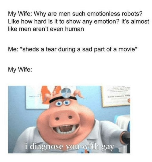 "Memes, Movie, and Wife: My Wife: Why are men such emotionless robots?  Like how hard is it to show any emotion? It's almost  like men aren't even human  Me: ""sheds a tear during a sad part of a movie*  My Wife:  i diagnose you with gay"