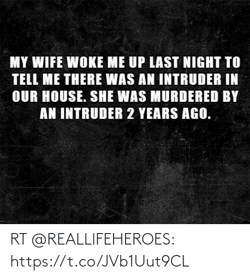 Memes, House, and Wife: MY WIFE WOKE ME UP LAST NIGHT TO  TELL ME THERE WAS AN INTRUDER IN  OUR HOUSE. SHE WAS MURDERED BY  AN INTRUDER 2 YEARS AGO. RT @REALLlFEHEROES: https://t.co/JVb1Uut9CL