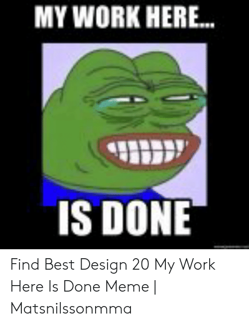 25 Best Memes About My Work Here Is Done Meme My Work Here