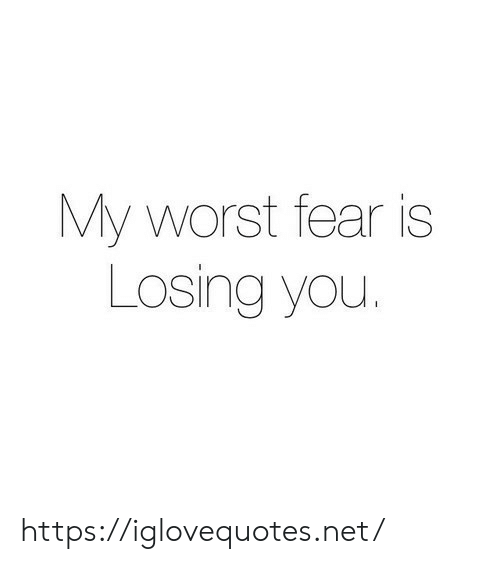 Fear: My worst fear is  Losing you https://iglovequotes.net/