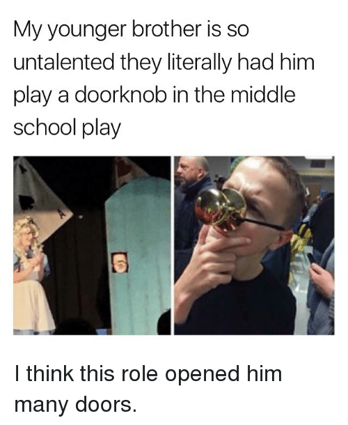 Memes, School, and The Middle: My younger brother is so  untalented they literally had him  play a doorknob in the middle  school play I think this role opened him many doors.