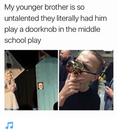 Memes, School, and The Middle: My younger brother is so  untalented they literally had him  play a doorknob in the middle  school play 🎵