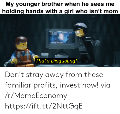 Girl, Mom, and Invest: My younger brother when he sees me  holding hands with a girl who isn't mom  THEAL  That's Disgusting! Don't stray away from these familiar profits, invest now! via /r/MemeEconomy https://ift.tt/2NttGqE