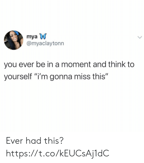 """Ever Had: mya  @myaclaytonn  you ever be in a moment and think to  yourself """"i'm gonna miss this"""" Ever had this? https://t.co/kEUCsAj1dC"""