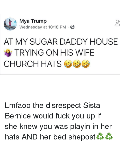 Church, Fuck You, and Memes: Mya Trump  Wednesday at 10:18 PM S  AT MY SUGAR DADDY HOUSE  TRYING ON HIS WIFE  CHURCH HATS Lmfaoo the disrespect Sista Bernice would fuck you up if she knew you was playin in her hats AND her bed shepost♻♻