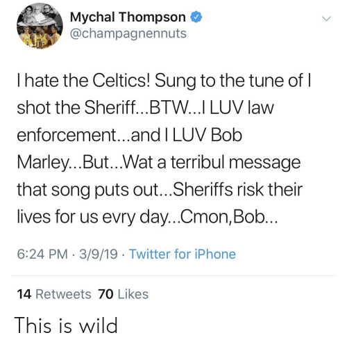 Blackpeopletwitter, Bob Marley, and Funny: Mychal Thompson  @champagnennuts  I hate the Celtics! Sung to the tune of  shot the Sheriff...BTW...I LUV law  enforcement...and I LUV Bob  Marley...But...Wat a terribul message  that song puts out...Sheriffs risk their  lives for us evry day...Cmon,Bob  6:24 PM 3/9/19 Twitter for iPhone  14 Retweets 70 Likes This is wild