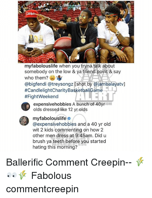 Fabolous, Memes, and Dress: myfabolouslife when you tryna talk about  somebody on the low & ya friend point &say  who them? )  @bigfendi @treysongz [shot by @jambalayatv]  #CandlelightCharityBasketballGame-1  #FightWeekend  it  expensivehobbies A bunch of 40yrom  olds dressed like 12 yr olds  myfabolouslifeo  @expensivehobbies and a 40 yr old  wit 2 kids commenting on how 2  other men dress at 9:45am. Did u  brush ya teeth before you started  hating this morning? Ballerific Comment Creepin-- 🌾👀🌾 Fabolous commentcreepin