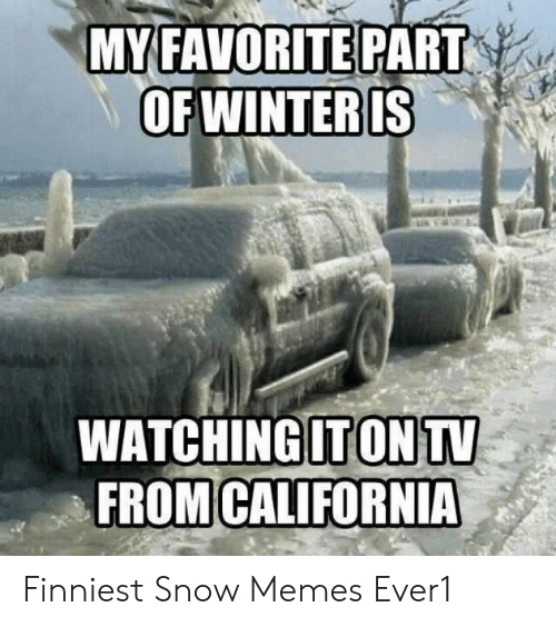 Funny Snow Memes: MYFAVORITE PART  WATCHINGITONTV  FROMICALIFORNIA Finniest Snow Memes Ever1