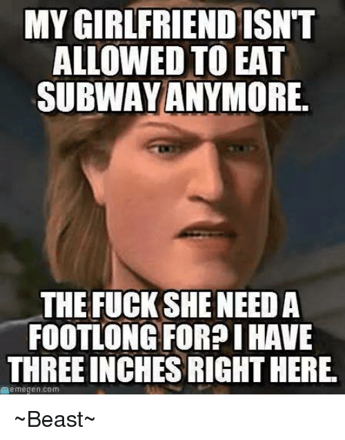 Memes, Subway, and Beastly: MYGIRLFRIENDISNT  ALLOWED TO EAT  SUBWAY ANYMORE.  THE FUCK SHE NEED A  FOOTLONG FOR?I HAVE  THREE INCHESRIGHTHERE.  memegen.com ~Beast~