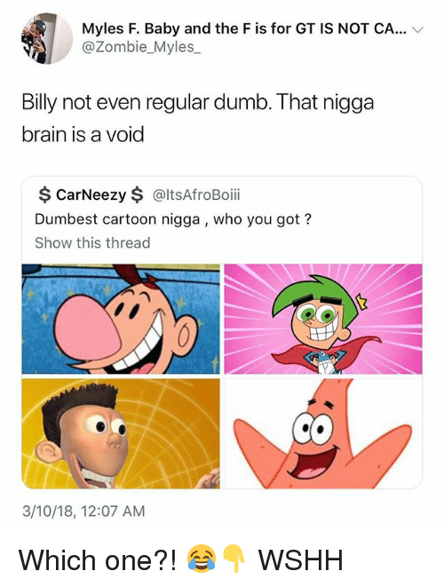 Dumb, Memes, and Wshh: Myles F. Baby and the F is for GT IS NOT CA...  @Zombie_Myles  Billy not even regular dumb. That nigga  brain is a void  $ CarNeezy $ @ltsAfroBoii  Dumbest cartoon nigga , who you got?  Show this thread  3/10/18, 12:07 AM Which one?! 😂👇 WSHH