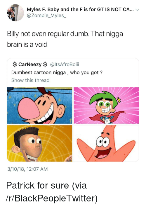 Blackpeopletwitter, Dumb, and Brain: Myles F. Baby and the F is for GT IS NOT CA... V  @@Zombie_Myles  Billy not even regular dumb. That nigga  brain is a void  $ CarNeezy $ @ltsAfroBoi  Dumbest cartoon nigga , who you got?  Show this thread  3/10/18, 12:07 AM <p>Patrick for sure (via /r/BlackPeopleTwitter)</p>