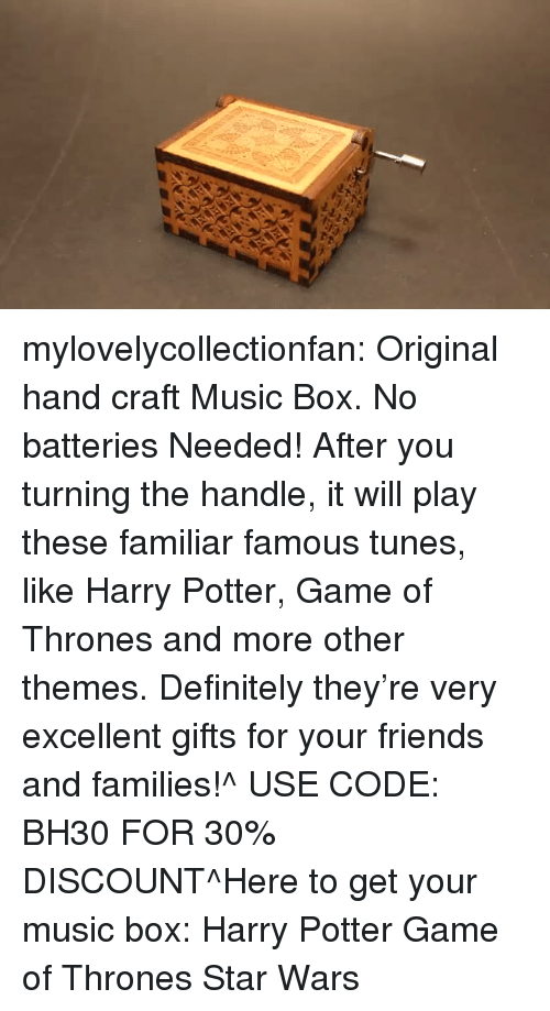 tunes: mylovelycollectionfan:  Original hand craft Music Box. No batteries Needed! After you turning the handle, it will play these familiar famous tunes, like Harry Potter, Game of Thrones and more other themes. Definitely they're very excellent gifts for your friends and families!^ USE CODE: BH30 FOR 30% DISCOUNT^Here to get your music box: Harry Potter  Game of Thrones  Star Wars