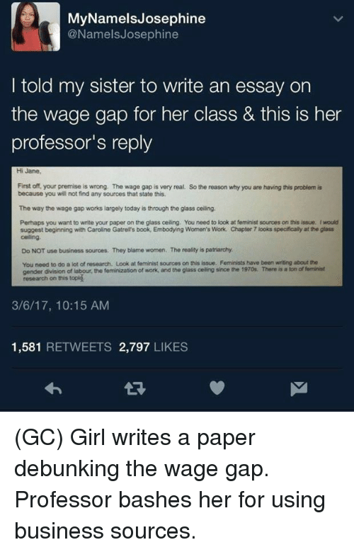 Memes, Work, and Book: MyNamelsJosephine  @NamelsJosephine  I told my sister to write an essay on  the wage gap for her class & tis is her  professor's reply  Hi Jane  First off, your premise is wrong. The wage gap is very real.  because you will not find any sources that state this  So the reason why you are having this problem is  The way the wage gap works largely today is through the glass ceiling.  Perhaps you want to write your paper on the glass ceiling. You need to look at feminist sources on this issue. Iwould  suggest beginning with Caroline Gatrell's book, Embodying Women's Work. Chapter 7 looks specifically at the glass  celling  Do NOT use business sources. They blame women. The reality is patriarchy  You need to do a lot of research. Look at feminist sources on this issue. Feminists have been writing about the  gender division of labour, the feminization of work, and the glass celling since the 1970s. There is a ton of feminist  research on this topig  3/6/17, 10:15 AM  1,581 RETWEETS 2,797 LIKES (GC) Girl writes a paper debunking the wage gap. Professor bashes her for using business sources.