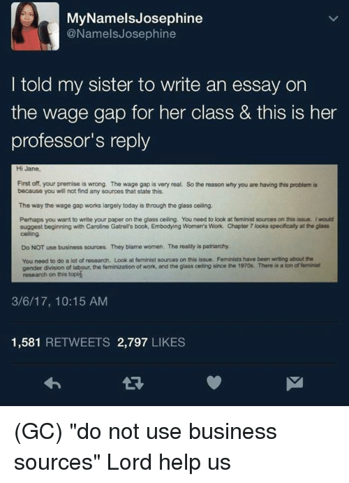 """Memes, Work, and Book: MyNamelsJosephine  @NamelsJosephine  I told my sister to write an essay on  the wage gap for her class & this is her  professor's reply  Hi Jane  First off, your premise is wrong. The wage gap is very real. So the reason why you are having this problem is  because you will not find any sources that state this  The way the wage gap works largely today is through the glass ceiling.  Perhaps you want to write your paper on the glass ceiling. You need to look at feminist sources on this issue. I would  suggest beginning with Caroline Gatrell's book, Embodying Women's Work. Chapter 7 looks specifically at the glass  celing  Do NOT use business sources. They blame women. The reality is patriarchy  You need to do a lot of research. Look at feminist sources on this issue. Feminists have been writing about the  gender division of labour, the feminization of work, and the glass celling since the 1970s. There is a ton of feminist  research on this topig  3/6/17, 10:15 AM  1,581 RETWEETS 2,797 LIKES  จ่า (GC) """"do not use business sources""""  Lord help us"""