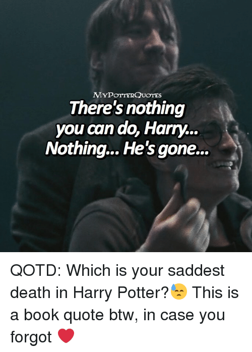 Harry Potter, Memes, and Book: MYPOTTERQUOTES  There's nothing  you can do, Harry...  Nothing.. He's gone... QOTD: Which is your saddest death in Harry Potter?😓 This is a book quote btw, in case you forgot ❤️