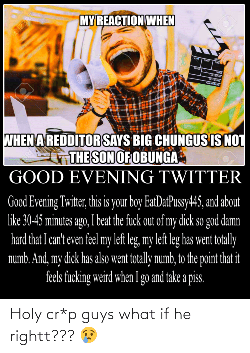 Fucking, God, and Twitter: MYREACTION WHEN  o123RF®  BorT  3XAT  ои.u  СЕИЕ  STAO  03.0OA9  яотэзяа  WAMARSMAS  WHEN A REDDITOR SAYS BIG CHUNGUS IS NOT  THE SON OF OBUNGA  GOOD EVENING TWITTER  Good Evening Twitter, this is your boy EatDatPussy445, and about  like 30-45 minutes ago, I beat the fuck out of my dick so god damn  hard that I can't even feel my left leg, my left leg has went totally  numb. And, my dick has also went totally numb, to the point that it  feels fucking weird when I go and take a pis.  123RF® Holy cr*p guys what if he rightt??? 😢