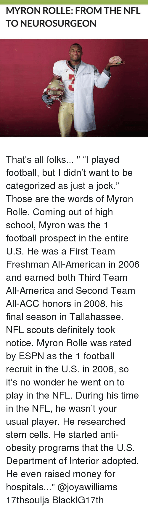 """neuro: MYRON ROLLE: FROM THE NFL  TO NEURO SURGEON That's all folks... """" """"I played football, but I didn't want to be categorized as just a jock."""" Those are the words of Myron Rolle. Coming out of high school, Myron was the 1 football prospect in the entire U.S. He was a First Team Freshman All-American in 2006 and earned both Third Team All-America and Second Team All-ACC honors in 2008, his final season in Tallahassee. NFL scouts definitely took notice. Myron Rolle was rated by ESPN as the 1 football recruit in the U.S. in 2006, so it's no wonder he went on to play in the NFL. During his time in the NFL, he wasn't your usual player. He researched stem cells. He started anti-obesity programs that the U.S. Department of Interior adopted. He even raised money for hospitals..."""" @joyawilliams 17thsoulja BlackIG17th"""