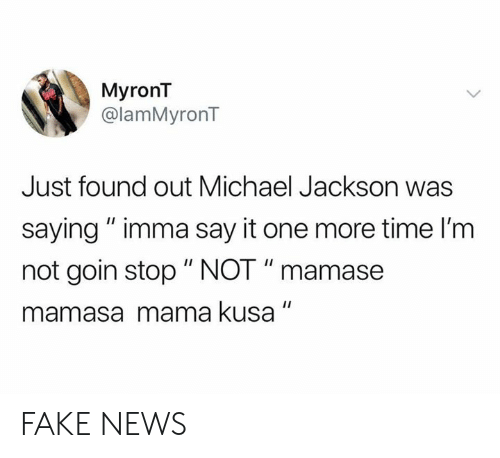 "Fake News: MyronT  @lamMyronT  Just found out Michael Jackson was  saying"" imma say it one more time I'm  not goin stop "" NOT "" mamase  mamasa mama kusa FAKE NEWS"