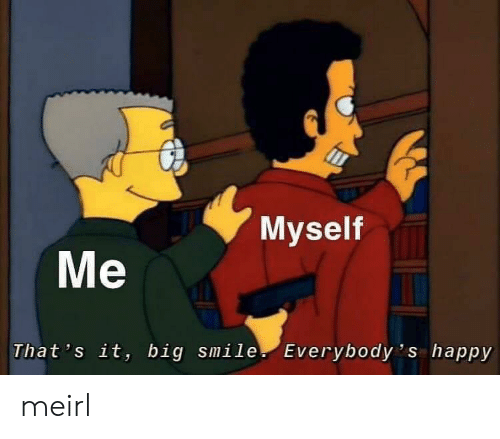 Happy, Smile, and MeIRL: Myself  Me  That 's it, big smile Everybody 's happy meirl