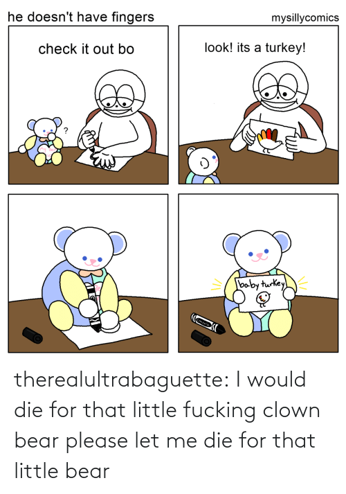 check it out: mysillycomics  he doesn't have fingers  look! its a turkey!  check it out bo  baby turkey  Crayola therealultrabaguette: I would die for that little fucking clown bear please let me die for that little bear