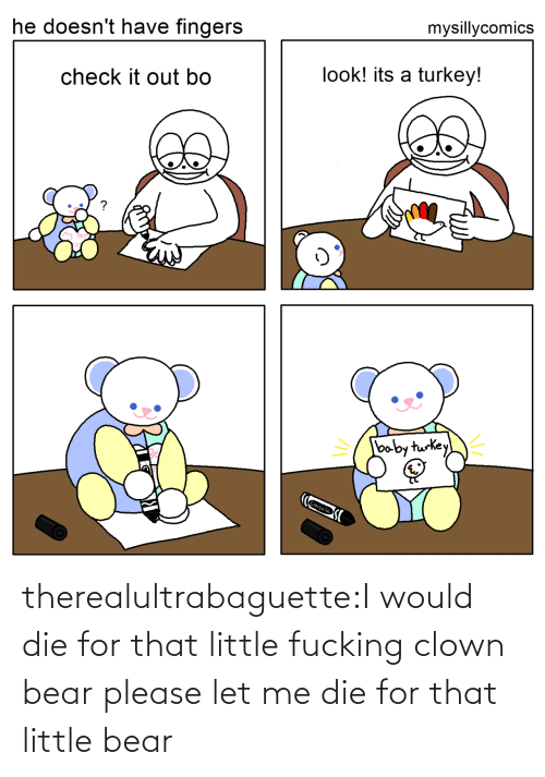 check it out: mysillycomics  he doesn't have fingers  look! its a turkey!  check it out bo  baby turkey  Crayola therealultrabaguette:I would die for that little fucking clown bear please let me die for that little bear