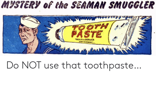 Paste: MYSTERY of the SEAMAN SMUGGLER  TOOTH  PASTE  WXWRWAANA Do NOT use that toothpaste…