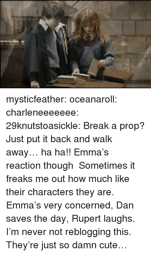 rupert: mysticfeather: oceanaroll:  charleneeeeeee:  29knutstoasickle:  Break a prop? Just put it back and walk away… ha ha!!  Emma's reaction though   Sometimes it freaks me out how much like their characters they are. Emma's very concerned, Dan saves the day, Rupert laughs.  I'm never not reblogging this. They're just so damn cute…