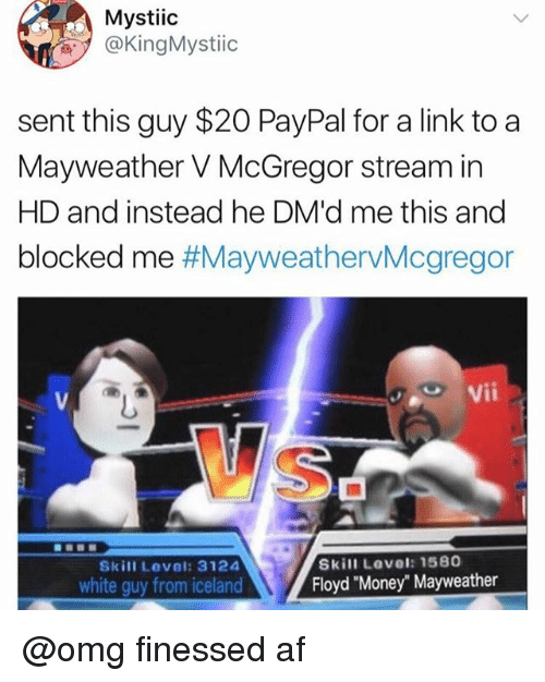 """Af, Mayweather, and Money: Mystiic  @KingMystiic  sent this guy $20 PayPal for a link to a  Mayweather V McGregor stream in  HD and instead he DM'd me this and  blocked me #MayweathervMcgregor  Vii  Skill Level: 1580  Floyd """"Money"""" Mayweather  Skill Level: 3124  white guy from iceland @omg finessed af"""