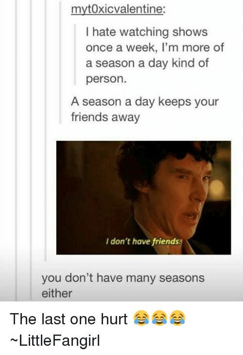 Hurtfully: myt0xicvalentine:  I hate watching shows  once a week, I'm more of  a season a day kind of  person.  A season a day keeps your  friends away  I don't have friends  you don't have many seasons  either The last one hurt 😂😂😂 ~LittleFangirl