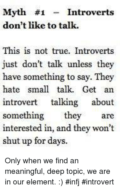 infj: Myth #1  Introverts  don't like to talk.  This is not true. Introverts  just don't talk unless they  have something to say. They  hate small talk. Get an  introvert  talking  about  something they are  interested in, and they won't  shut up for days. Only when we find an meaningful, deep topic, we are in our element. :) #infj #introvert