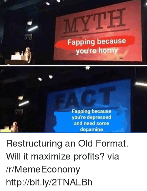 fapping: MYTH  Fapping because  you're horn  CT  Fapping because  you're depressed  and need some  dopamine Restructuring an Old Format. Will it maximize profits? via /r/MemeEconomy http://bit.ly/2TNALBh