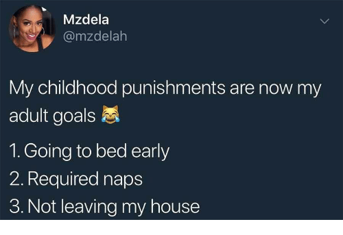 Goals, My House, and House: Mzdela  @mzdelalh  My childhood punishments are now my  adult goals  1. Going to bed early  2. Required naps  3. Not leaving my house