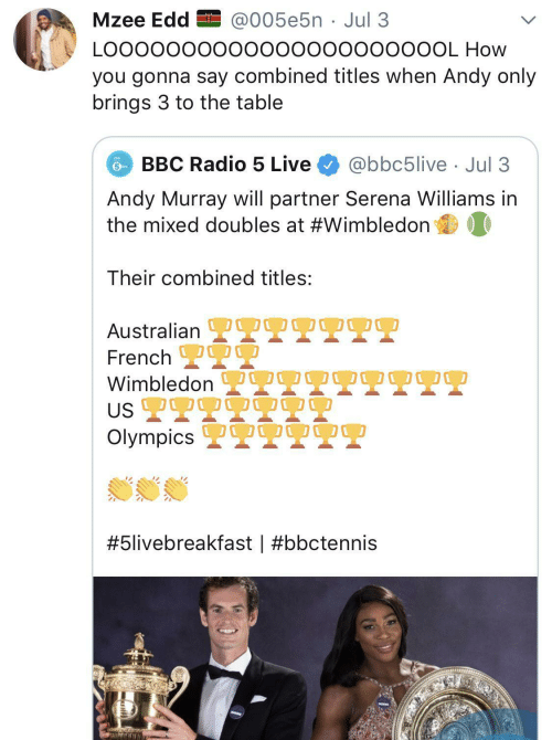 Mixed: Mzee Edd EI @005e5n · Jul 3  LO00000000000000000000OL How  you gonna say combined titles when Andy only  brings 3 to the table  BBC Radio 5 Live  @bbc5live · Jul 3  Andy Murray will partner Serena Williams in  the mixed doubles at #Wimbledon  Their combined titles:  OO0  Australian L  French 2  Wimbledon  US 2T9  Olympics 2  OO00  #5livebreakfast |