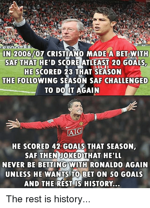 betting: N 2006/07 CRISTIANO MADE A BET WITH  SAF THAT HE'D SCORE ATLEAST 20 GOALS,  HE SCORED 23 THAT SEASON  THE FOLLOWING SEASON SAF CHALLENGED  TO DO 1T AGAIN  AIG  HE SCORED 42 GOALS THAT SEASON  SAF THEN JOKEDTHAT HE'LL  NEVER BE BETTING WIT RONALDO AGAIN  UNLESS HE WANTS TO BET ON 50 GOALS  AND THE REST IS HISTORY... The rest is history...
