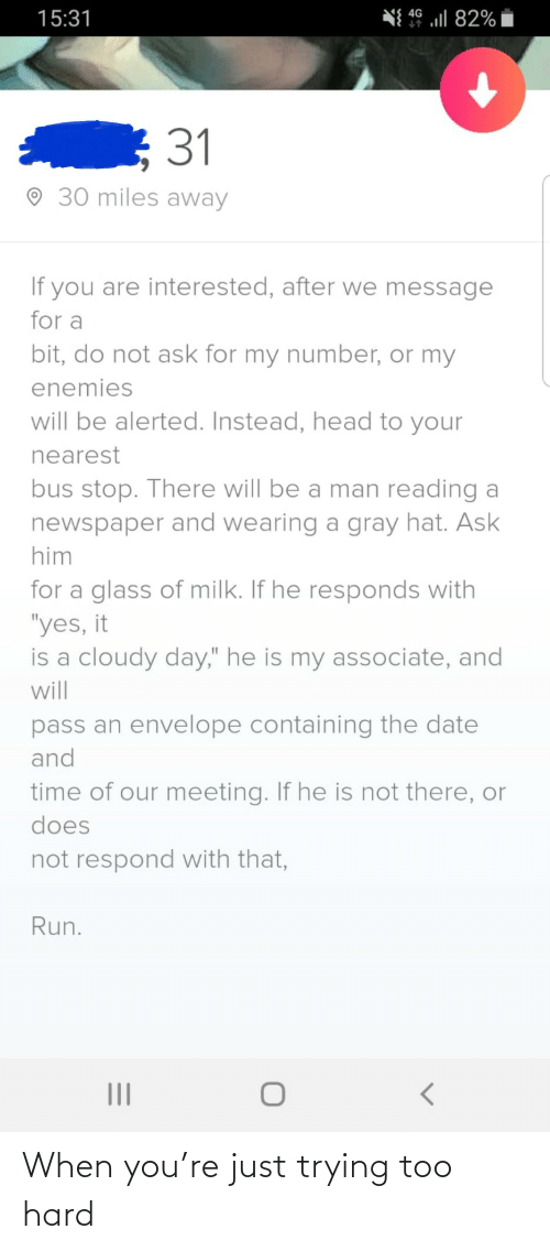 "Respond: N{ 49 ul 82%  15:31  31  O 30 miles away  If you are interested, after we message  for a  bit, do not ask for my number, or my  enemies  will be alerted. Instead, head to your  nearest  bus stop. There will be a man reading a  newspaper and wearing a gray hat. Ask  him  for a glass of milk. If he responds with  ""yes, it  is a cloudy day,"" he is my associate, and  will  pass an envelope containing the date  and  time of our meeting. If he is not there, or  does  not respond with that,  Run. When you're just trying too hard"